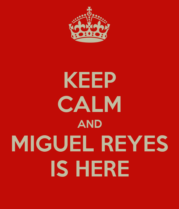 KEEP CALM AND MIGUEL REYES IS HERE