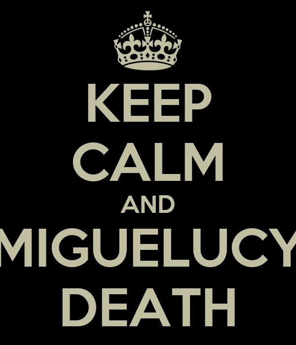 KEEP CALM AND MIGUELUCY DEATH