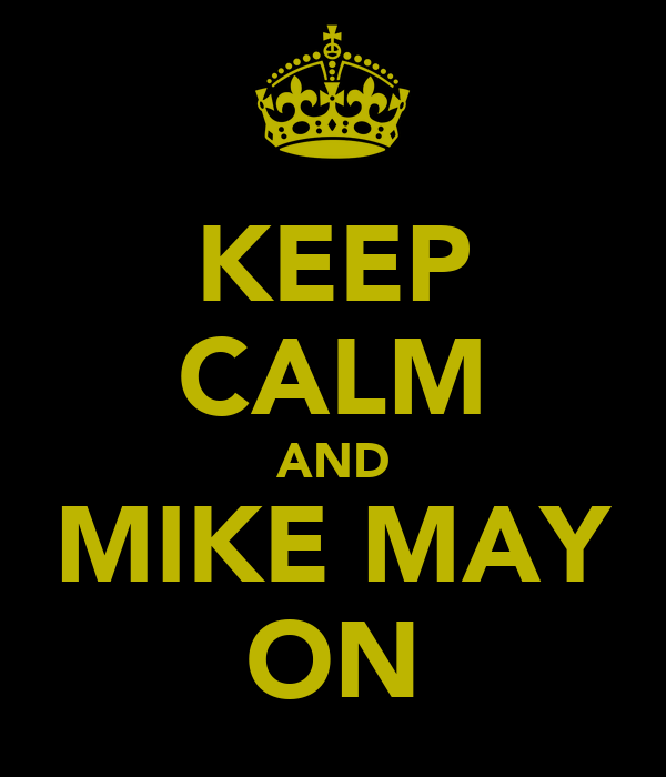 KEEP CALM AND MIKE MAY ON