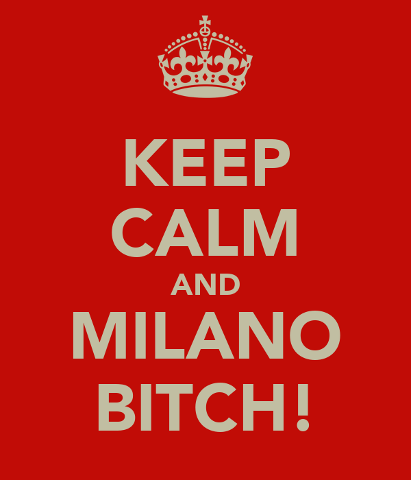 KEEP CALM AND MILANO BITCH!