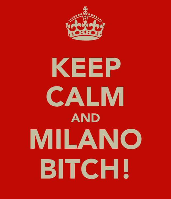 KEEP CALM AND MILANO BITCH!