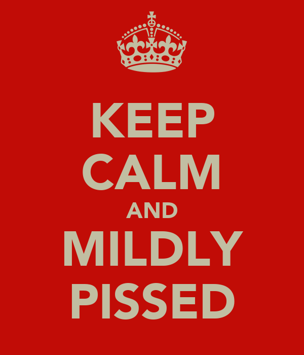 KEEP CALM AND MILDLY PISSED