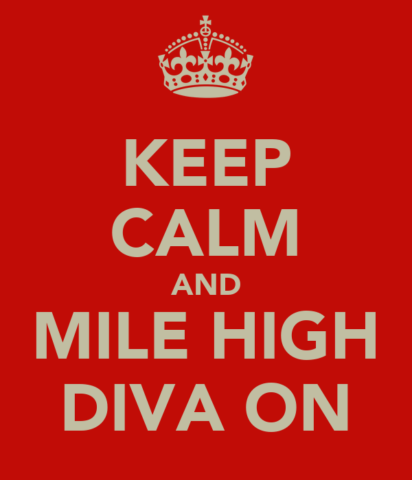 KEEP CALM AND MILE HIGH DIVA ON