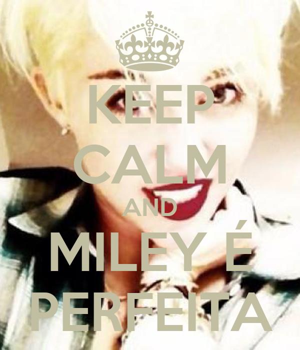 KEEP CALM AND MILEY É PERFEITA