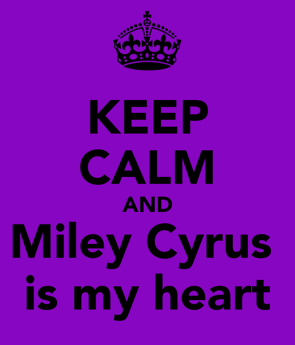 KEEP CALM AND Miley Cyrus  is my heart