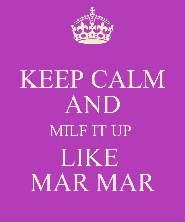 KEEP CALM AND MILF IT UP  LIKE  MAR MAR