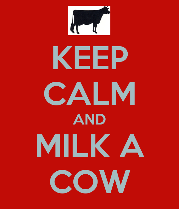 KEEP CALM AND MILK A COW