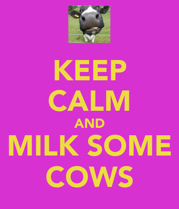 KEEP CALM AND MILK SOME COWS