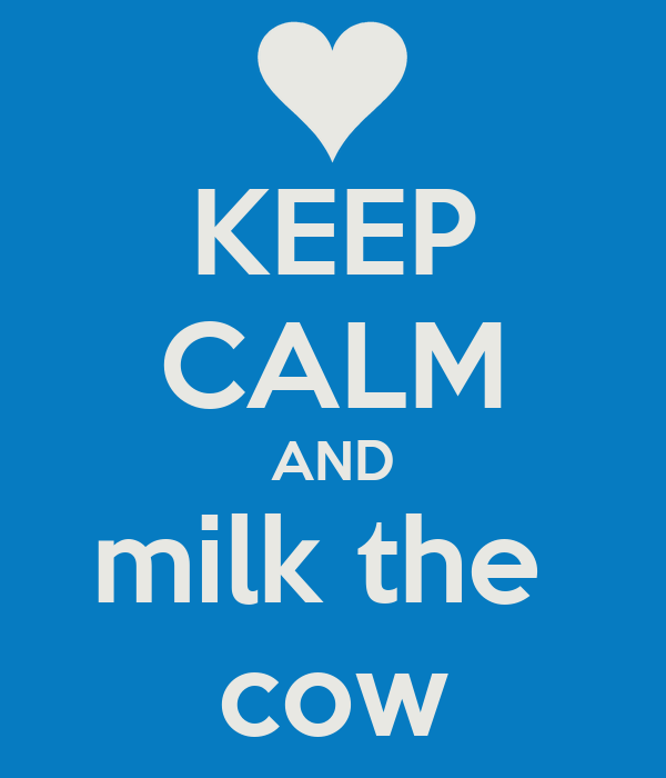KEEP CALM AND milk the  cow