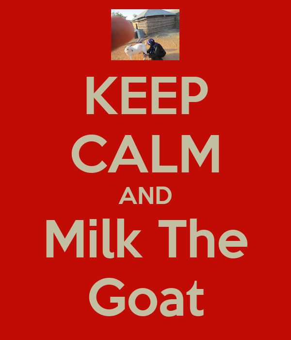 KEEP CALM AND Milk The Goat