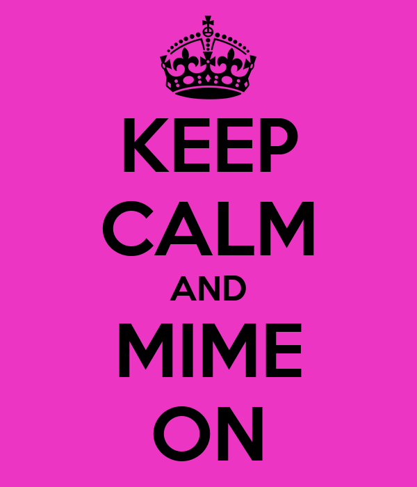 KEEP CALM AND MIME ON