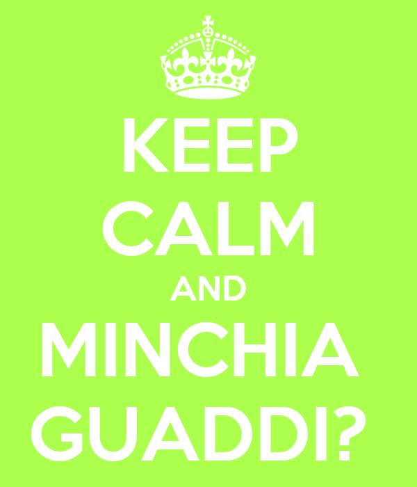 KEEP CALM AND MINCHIA  GUADDI?