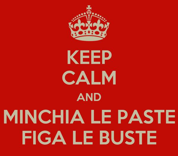 KEEP CALM AND MINCHIA LE PASTE FIGA LE BUSTE