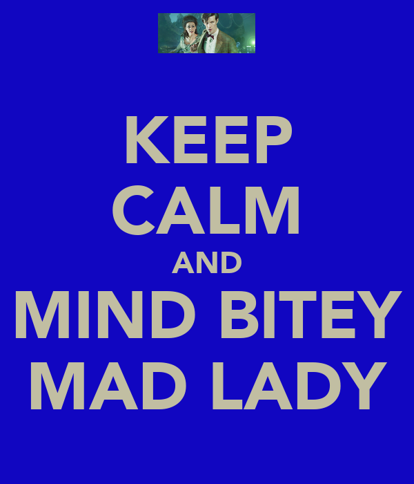 KEEP CALM AND MIND BITEY MAD LADY