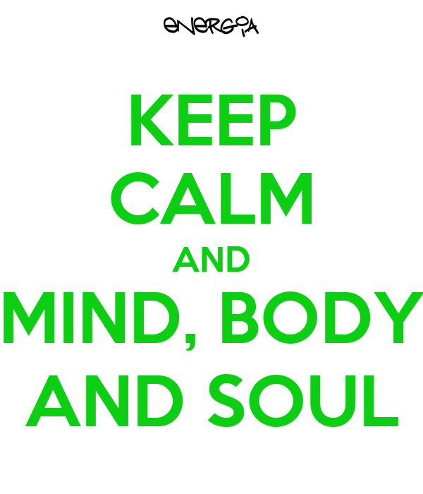 KEEP CALM AND MIND, BODY AND SOUL