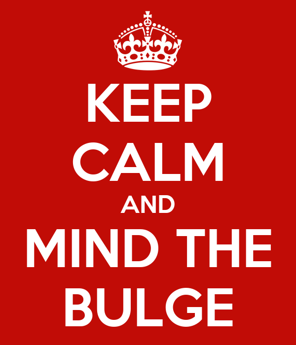 KEEP CALM AND MIND THE BULGE