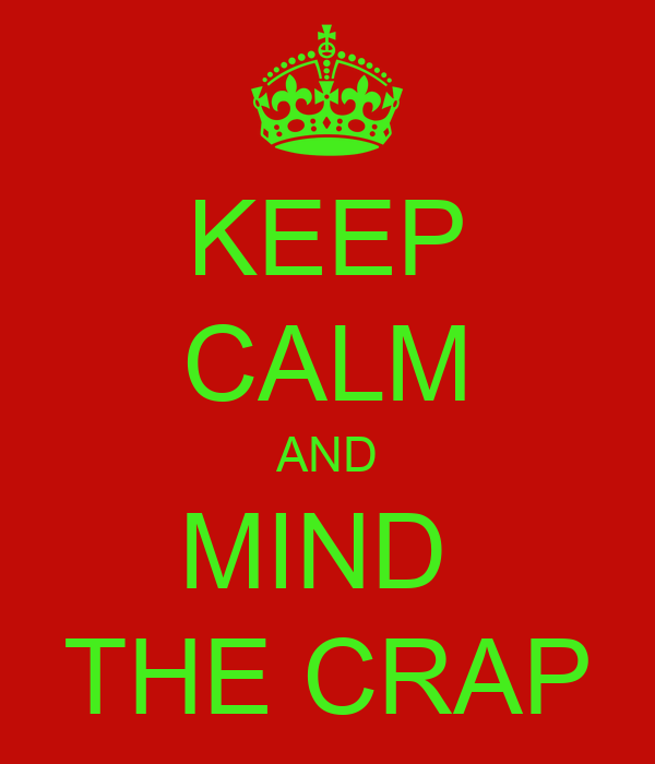 KEEP CALM AND MIND  THE CRAP