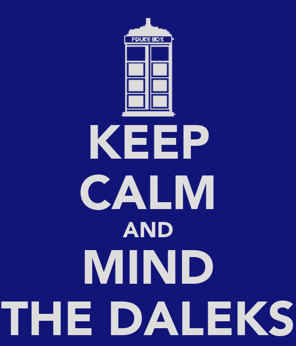 KEEP CALM AND MIND THE DALEKS
