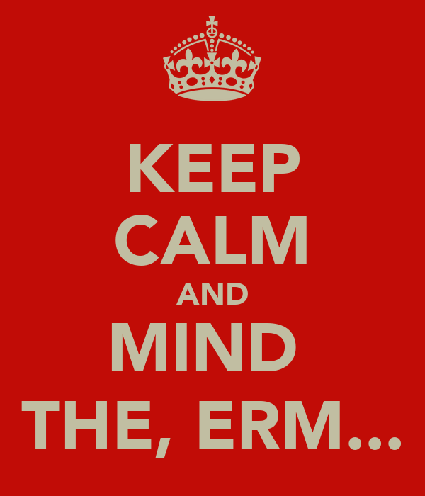 KEEP CALM AND MIND  THE, ERM...