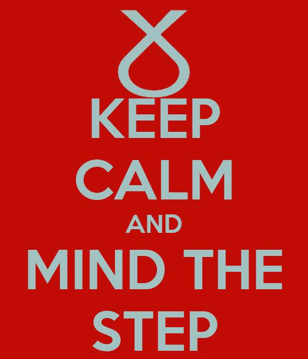 KEEP CALM AND MIND THE STEP