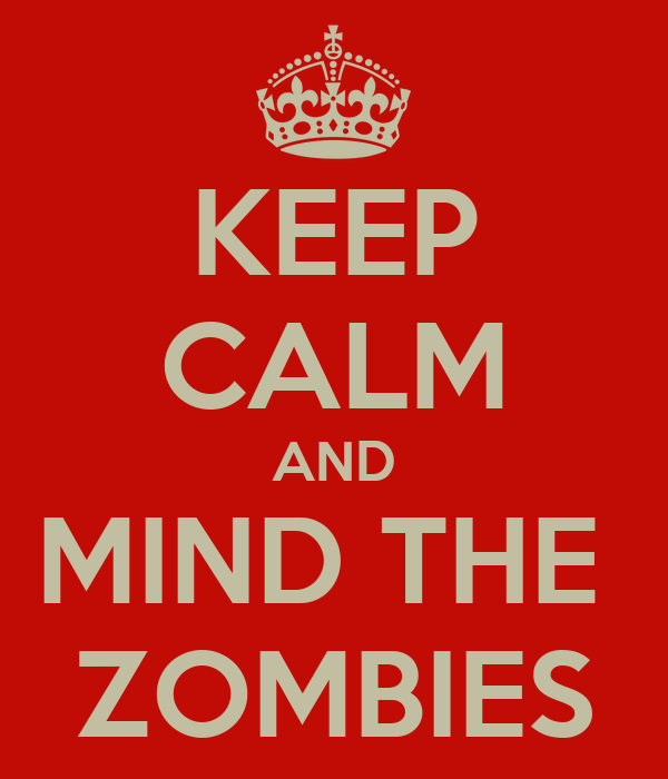 KEEP CALM AND MIND THE  ZOMBIES