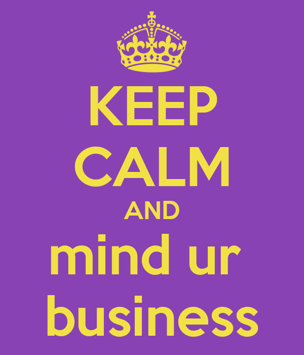 KEEP CALM AND mind ur  business