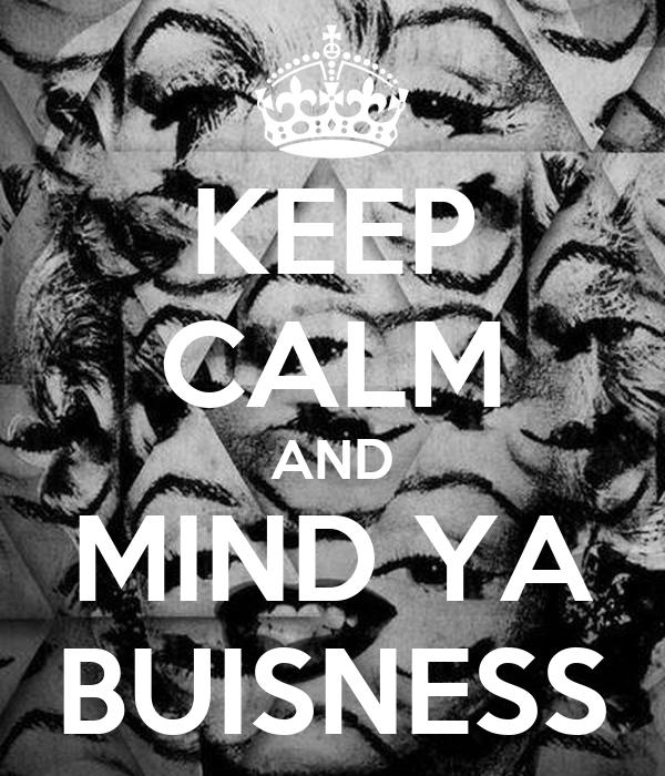 KEEP CALM AND MIND YA BUISNESS