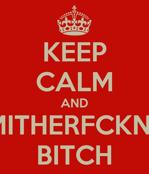 KEEP CALM AND MIND YO MITHERFCKN BUSINESS  BITCH
