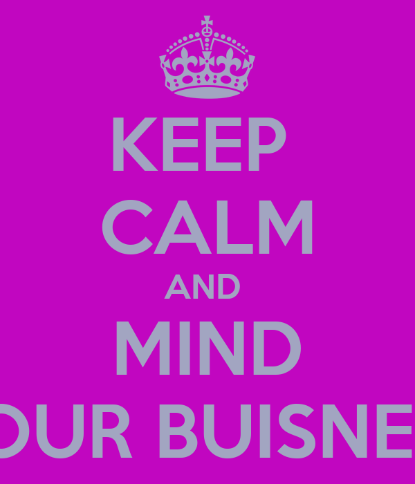 KEEP  CALM AND  MIND YOUR BUISNESS