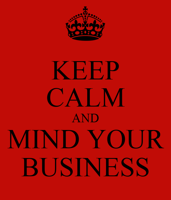 KEEP CALM AND MIND YOUR BUSINESS