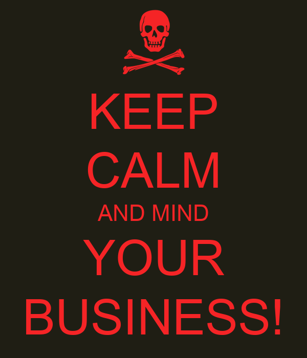 KEEP CALM AND MIND YOUR BUSINESS!