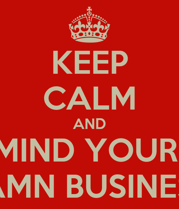 KEEP CALM AND MIND YOUR  DAMN BUSINESS