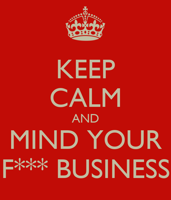 KEEP CALM AND MIND YOUR F*** BUSINESS