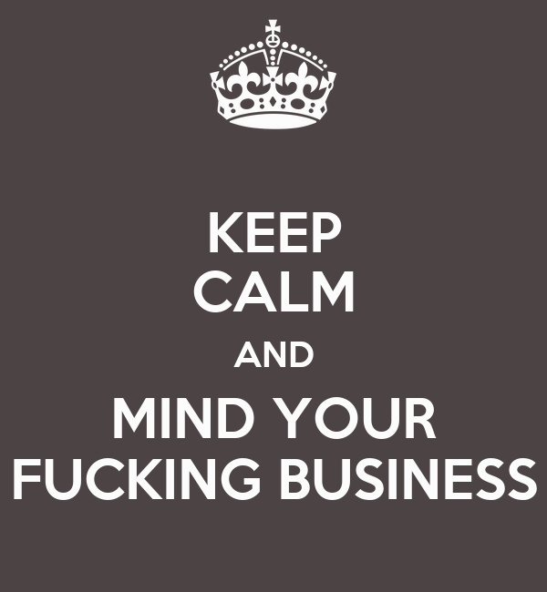 KEEP CALM AND MIND YOUR FUCKING BUSINESS