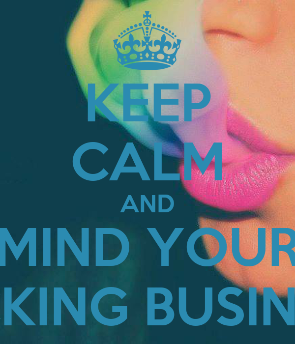 KEEP CALM AND MIND YOUR FUCKING BUSINESS!