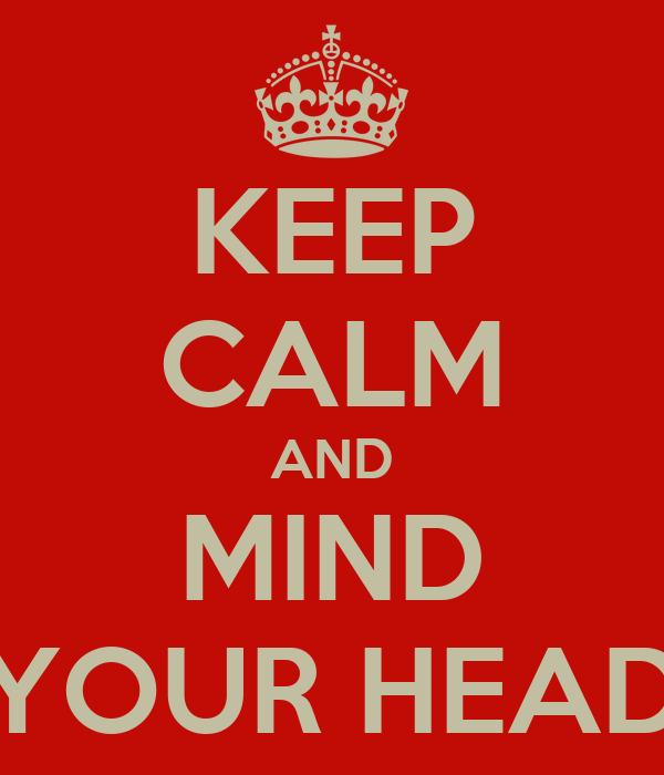 KEEP CALM AND MIND YOUR HEAD