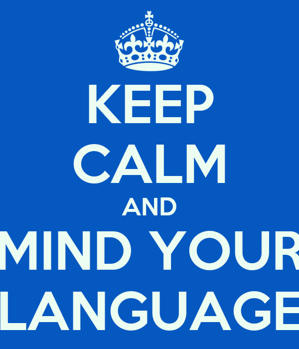 KEEP CALM AND MIND YOUR LANGUAGE