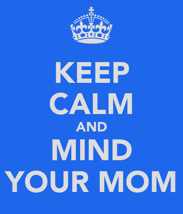 KEEP CALM AND MIND YOUR MOM
