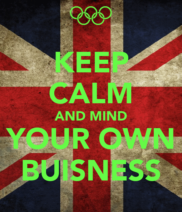 KEEP CALM AND MIND YOUR OWN BUISNESS