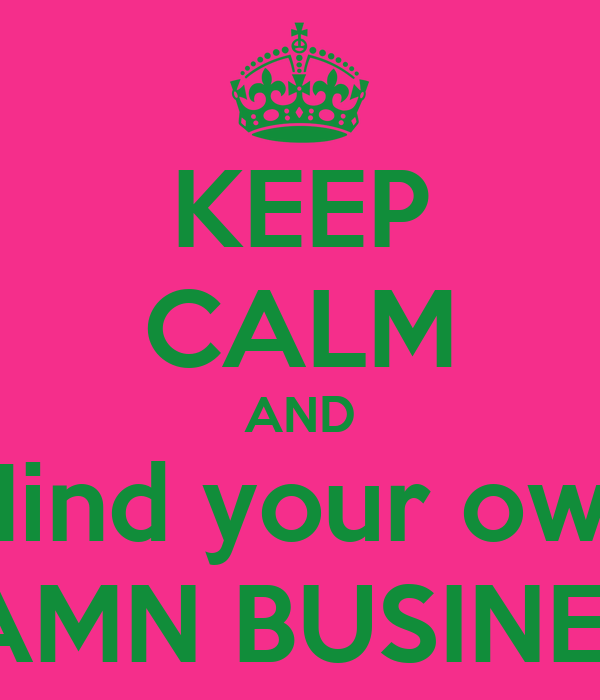 KEEP CALM AND Mind your own DAMN BUSINESS