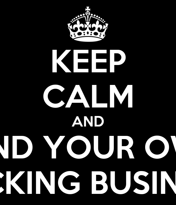 KEEP CALM AND MIND YOUR OWN FUCKING BUSINESS