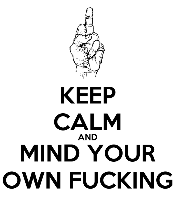 KEEP CALM AND MIND YOUR OWN FUCKING