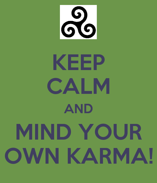 KEEP CALM AND MIND YOUR OWN KARMA!
