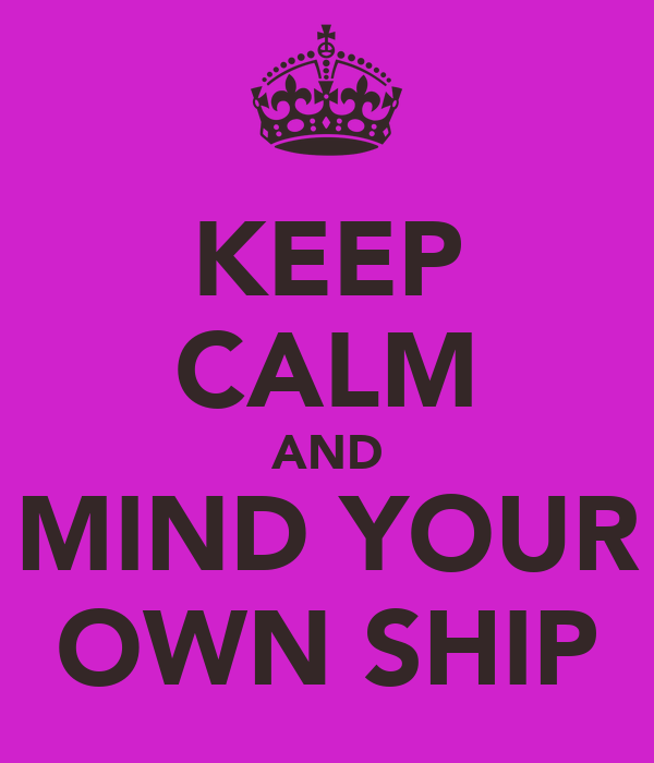 KEEP CALM AND MIND YOUR OWN SHIP