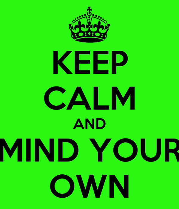 KEEP CALM AND MIND YOUR OWN