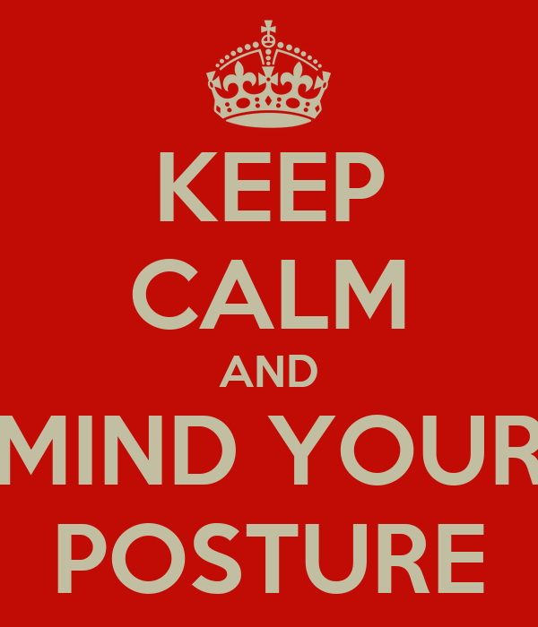 KEEP CALM AND MIND YOUR POSTURE