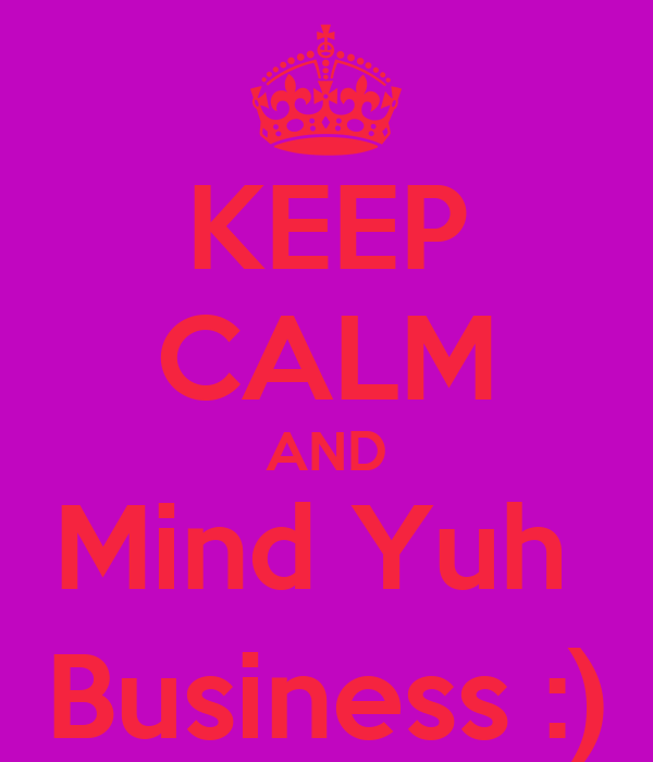 KEEP CALM AND Mind Yuh  Business :)