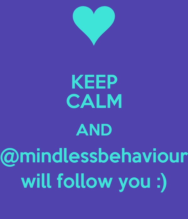 KEEP CALM AND @mindlessbehaviour will follow you :)