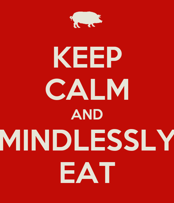 KEEP CALM AND MINDLESSLY EAT