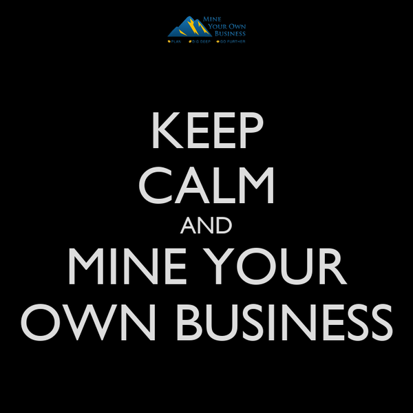 KEEP CALM AND MINE YOUR OWN BUSINESS
